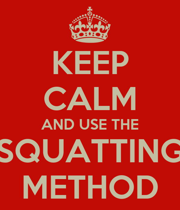 KEEP CALM AND USE THE SQUATTING METHOD