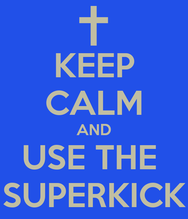 KEEP CALM AND USE THE  SUPERKICK