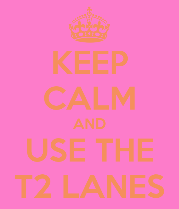 KEEP CALM AND USE THE T2 LANES