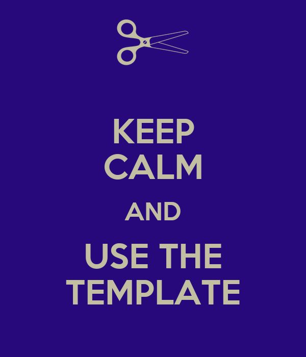 KEEP CALM AND USE THE TEMPLATE