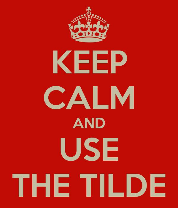 KEEP CALM AND USE THE TILDE