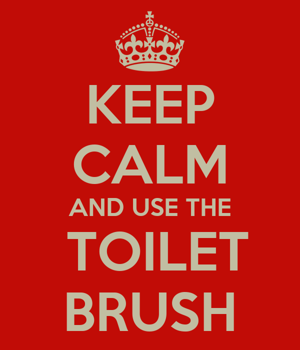 KEEP CALM AND USE THE  TOILET BRUSH