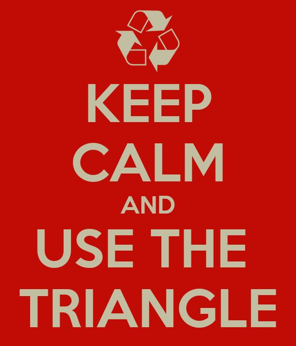 KEEP CALM AND USE THE  TRIANGLE