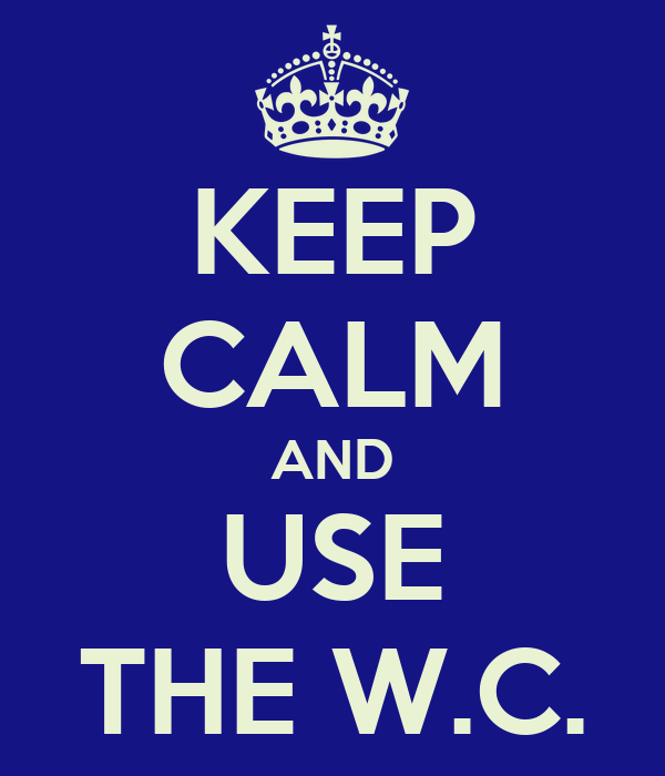 KEEP CALM AND USE THE W.C.