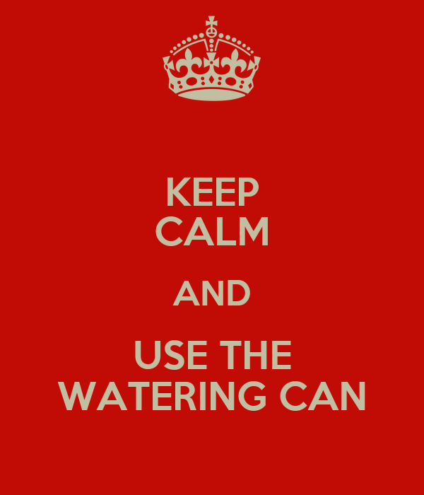 KEEP CALM AND USE THE WATERING CAN