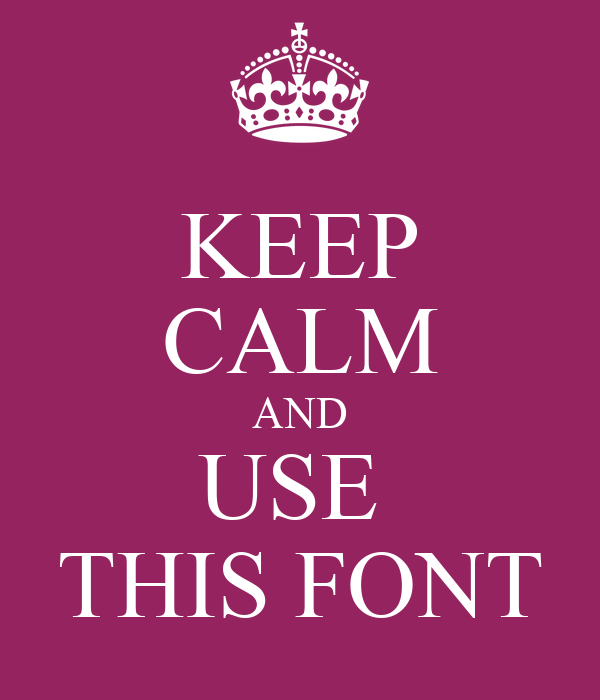 KEEP CALM AND USE  THIS FONT