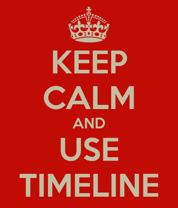 KEEP CALM AND USE TIMELINE