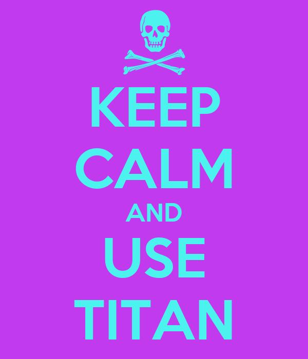 KEEP CALM AND USE TITAN