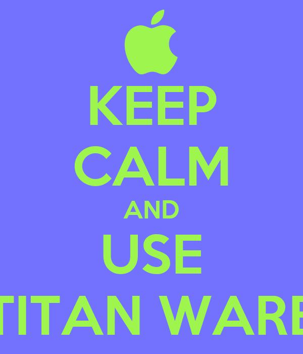 KEEP CALM AND USE TITAN WARE