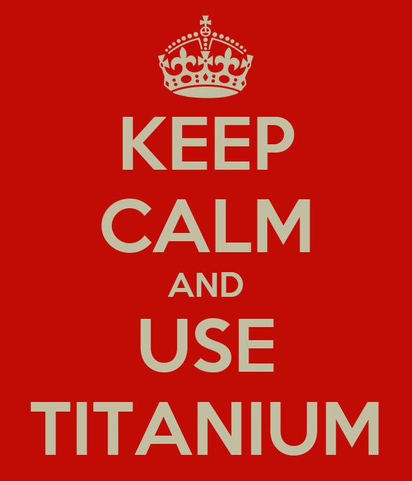 KEEP CALM AND USE TITANIUM