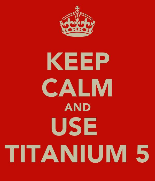 KEEP CALM AND USE  TITANIUM 5