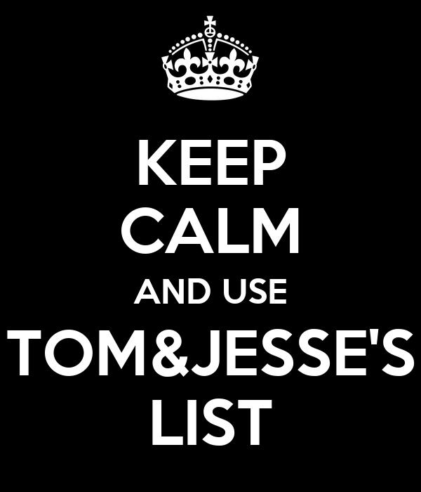 KEEP CALM AND USE TOM&JESSE'S LIST