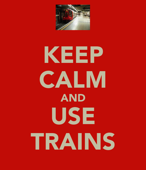 KEEP CALM AND USE TRAINS
