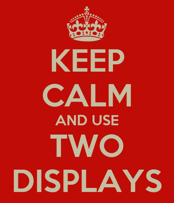 KEEP CALM AND USE TWO DISPLAYS