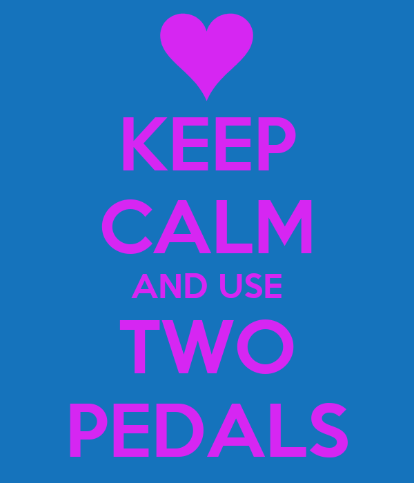 KEEP CALM AND USE TWO PEDALS