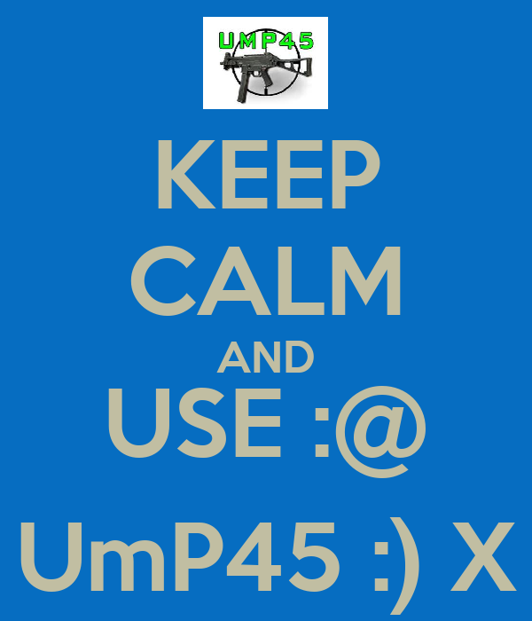 KEEP CALM AND USE :@ UmP45 :) X