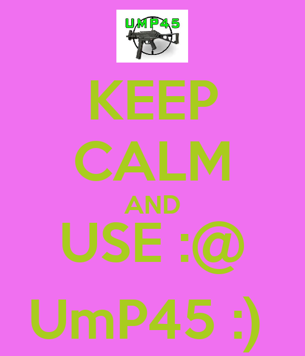 KEEP CALM AND USE :@ UmP45 :)