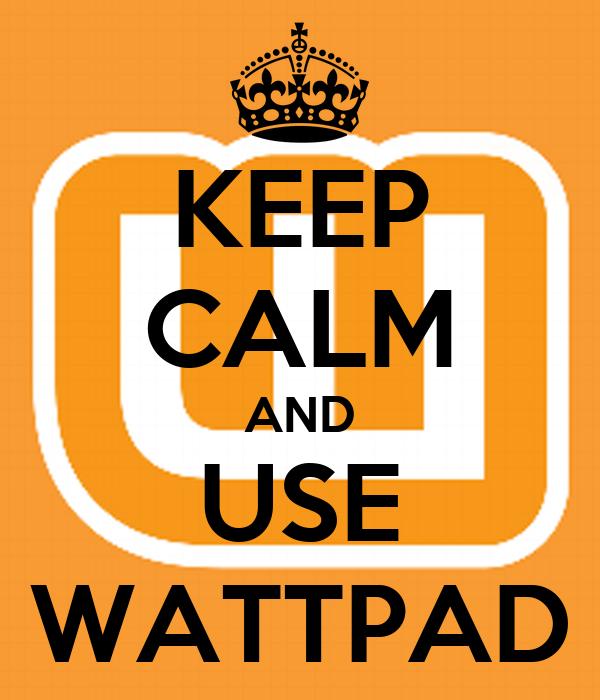 KEEP CALM AND USE WATTPAD