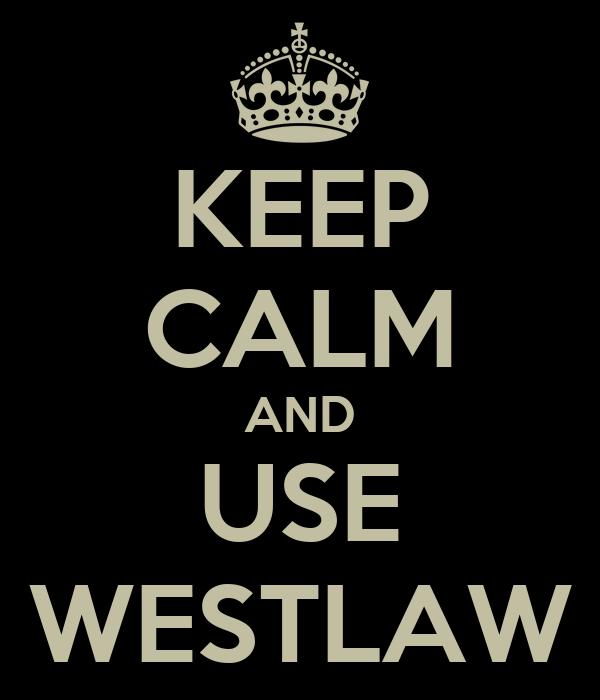 KEEP CALM AND USE WESTLAW