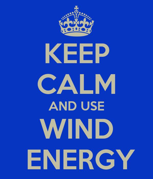 KEEP CALM AND USE WIND  ENERGY