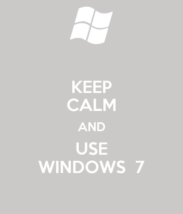 KEEP CALM AND USE WINDOWS  7