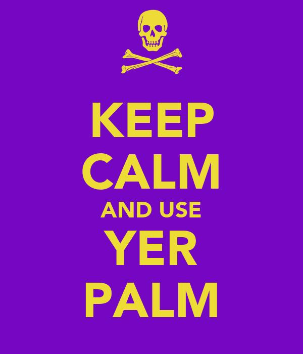 KEEP CALM AND USE YER PALM
