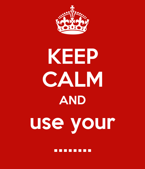 KEEP CALM AND use your ........