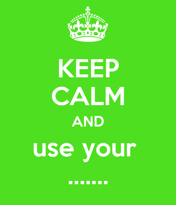 KEEP CALM AND use your  .......