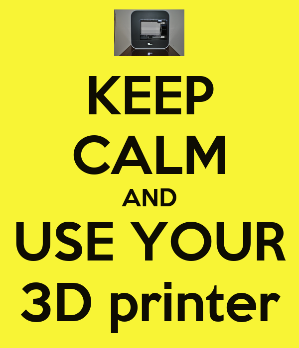 KEEP CALM AND USE YOUR 3D printer