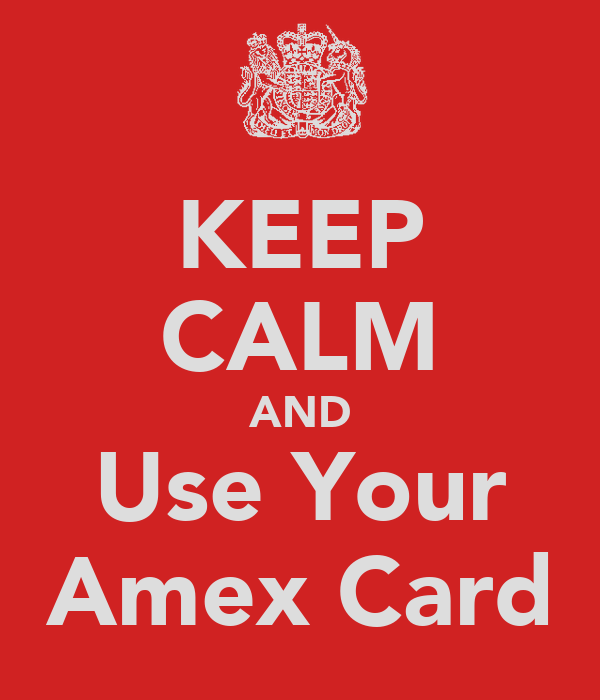KEEP CALM AND Use Your Amex Card
