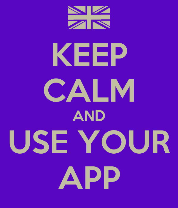 KEEP CALM AND USE YOUR APP