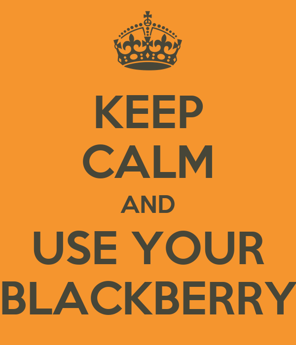 KEEP CALM AND USE YOUR BLACKBERRY