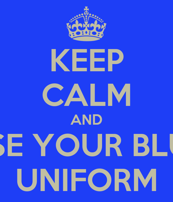 KEEP CALM AND USE YOUR BLUE UNIFORM