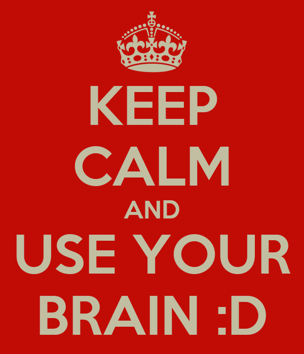 KEEP CALM AND USE YOUR BRAIN :D