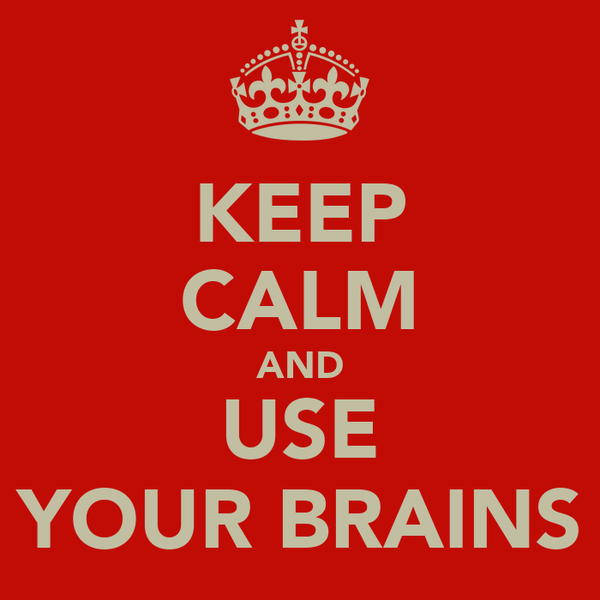KEEP CALM AND USE YOUR BRAINS