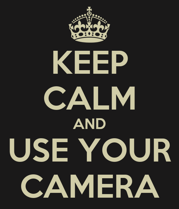 KEEP CALM AND USE YOUR CAMERA