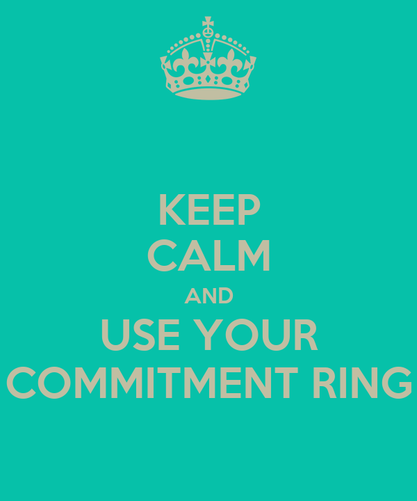 KEEP CALM AND USE YOUR COMMITMENT RING