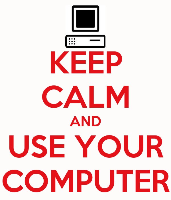 KEEP CALM AND USE YOUR COMPUTER