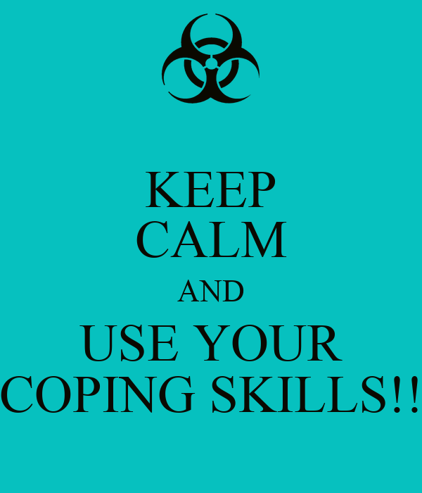KEEP CALM AND USE YOUR COPING SKILLS!!