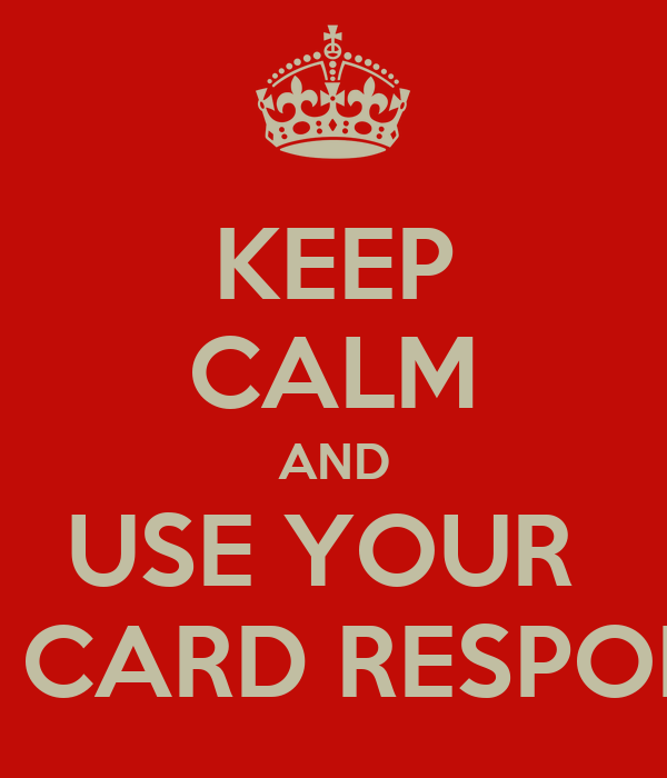 KEEP CALM AND USE YOUR  CREDIT CARD RESPONSIBLY!