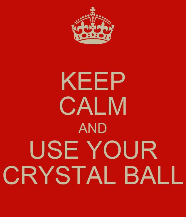 KEEP CALM AND USE YOUR CRYSTAL BALL