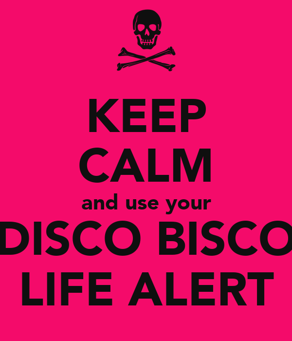 KEEP CALM and use your DISCO BISCO LIFE ALERT