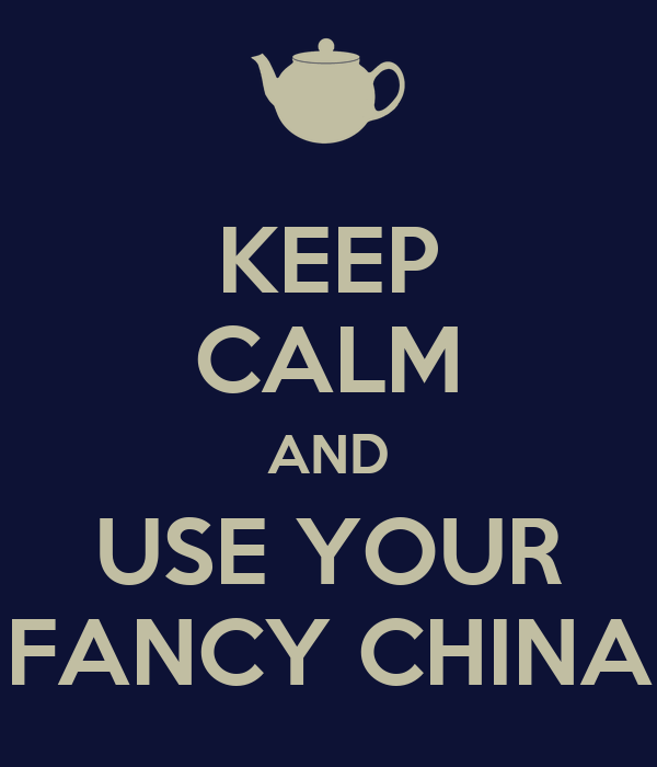 KEEP CALM AND USE YOUR FANCY CHINA