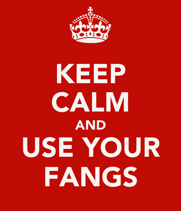 KEEP CALM AND USE YOUR FANGS