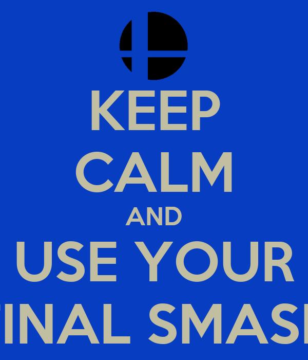KEEP CALM AND USE YOUR FINAL SMASH