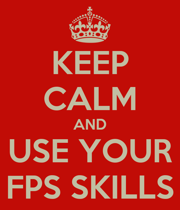 KEEP CALM AND USE YOUR FPS SKILLS