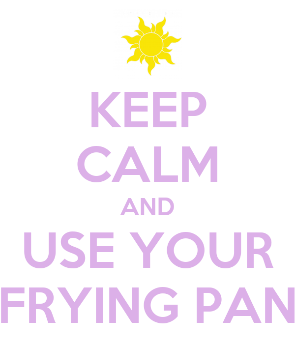 KEEP CALM AND USE YOUR FRYING PAN