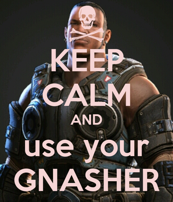 KEEP CALM AND use your GNASHER