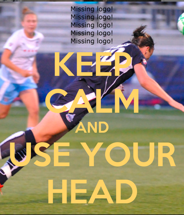 KEEP CALM AND USE YOUR HEAD