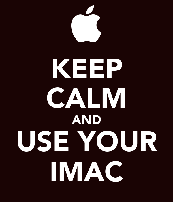 KEEP CALM AND USE YOUR IMAC